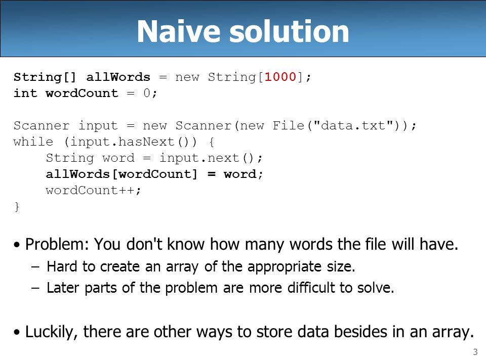 Naive solution String[] allWords = new String[1000]; int wordCount = 0; Scanner input = new Scanner(new File( data.txt ));